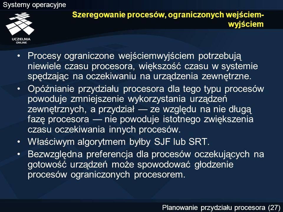 Systemy operacyjne Planowanie przydziału procesora (27) Szeregowanie procesów, ograniczonych wejściem wyjściem Procesy ograniczone wejściemwyjściem