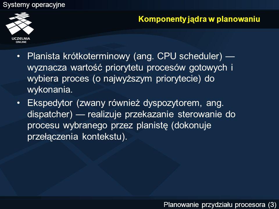 Systemy operacyjne Planowanie przydziału procesora (14) Algorytmy planowania niewywłaszczającego (1) FCFS (First Come First Served) — pierwszy zgłoszony, pierwszy obsłużony LCFS (Last Come First Served) — ostatni zgłoszony, pierwszy obsłużony SJF (SJN, SPF, SPN, Shortest Job/Process First/Next) — najpierw najkrótsze zadanie