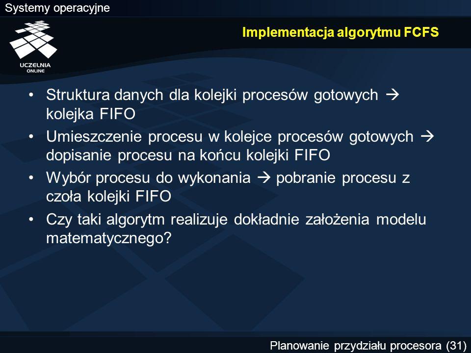 Systemy operacyjne Planowanie przydziału procesora (31) Implementacja algorytmu FCFS Struktura danych dla kolejki procesów gotowych  kolejka FIFO Umi