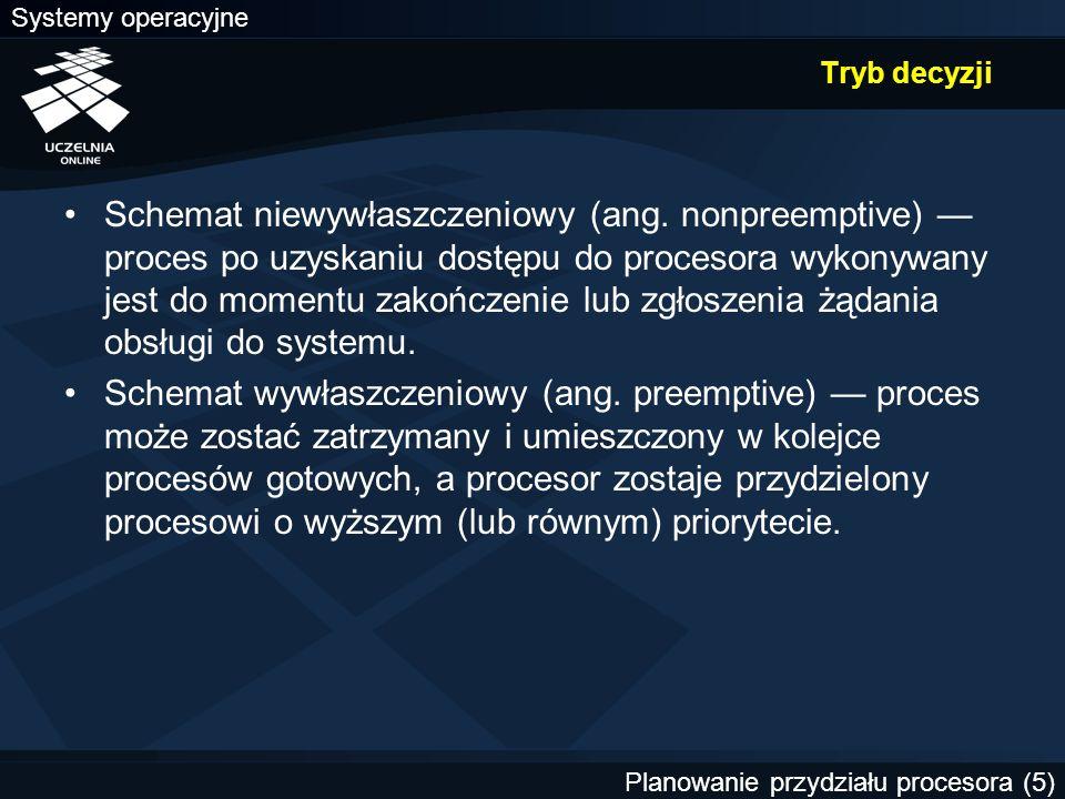 Systemy operacyjne Planowanie przydziału procesora (5) Tryb decyzji Schemat niewywłaszczeniowy (ang. nonpreemptive) — proces po uzyskaniu dostępu do p