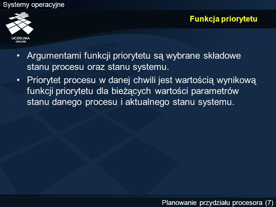 Systemy operacyjne Planowanie przydziału procesora (8) Argumenty funkcji priorytetu (1) Czas oczekiwania — czas spędzony w kolejce procesów gotowych (czas spędzony w stanie gotowości) Czas obsługi — czas, przez który proces był wykonywany (wykorzystywał procesor) od momentu przyjęcia do systemu Rzeczywisty czas przebywania w systemie — czas spędzony w systemie od momentu przyjęcia (czas obsługi + czas oczekiwania + czas realizacji żądań zasobowych) Czasowa linia krytyczna — czas, po którym wartość wyników spada (nawet do zera, np.