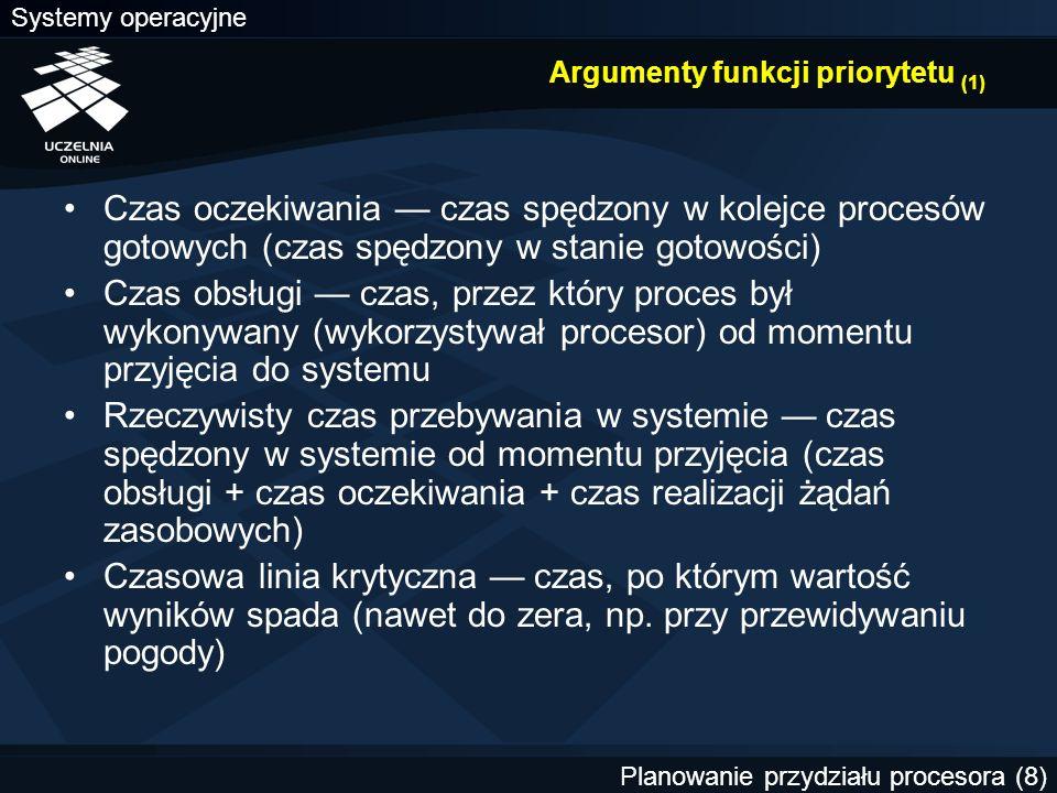 Systemy operacyjne Planowanie przydziału procesora (9) Argumenty funkcji priorytetu (2) Priorytet zewnętrzny — składowa priorytetu, która pozwala wyróżnić procesy ze względu na klasy użytkowników lub rodzaj wykonywanych zadań Wymagania odnośnie wielkości przestrzeni adresowej pamięci Obciążenie systemu — liczba procesów przebywających w systemie i ubiegających się (potencjalnie) o przydział procesora lub innych zasobów, zajętość pamięci