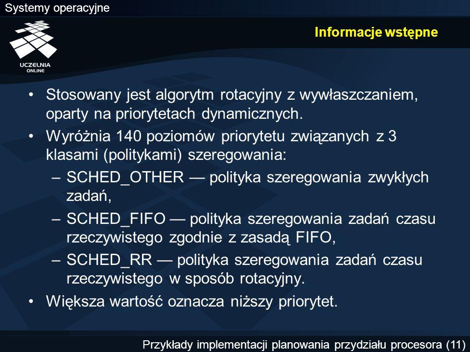 Systemy operacyjne Przykłady implementacji planowania przydziału procesora (11) Informacje wstępne Stosowany jest algorytm rotacyjny z wywłaszczaniem, oparty na priorytetach dynamicznych.