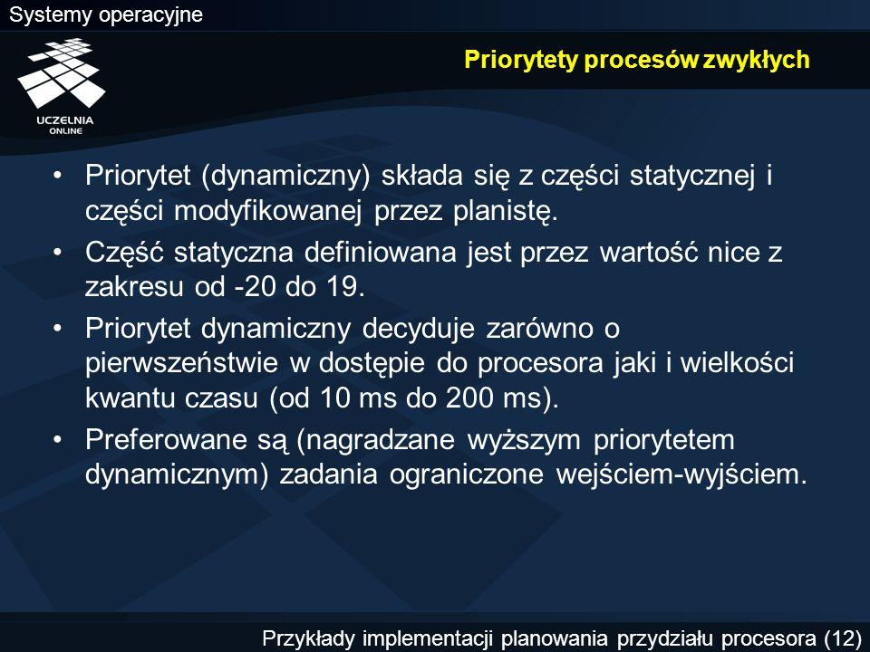 Systemy operacyjne Przykłady implementacji planowania przydziału procesora (12) Priorytety procesów zwykłych Priorytet (dynamiczny) składa się z częśc