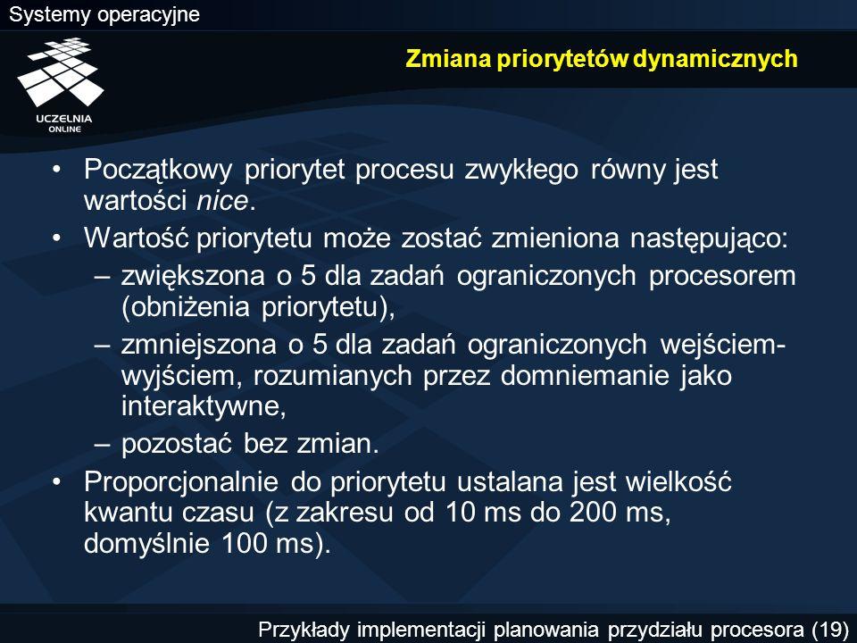 Systemy operacyjne Przykłady implementacji planowania przydziału procesora (19) Zmiana priorytetów dynamicznych Początkowy priorytet procesu zwykłego