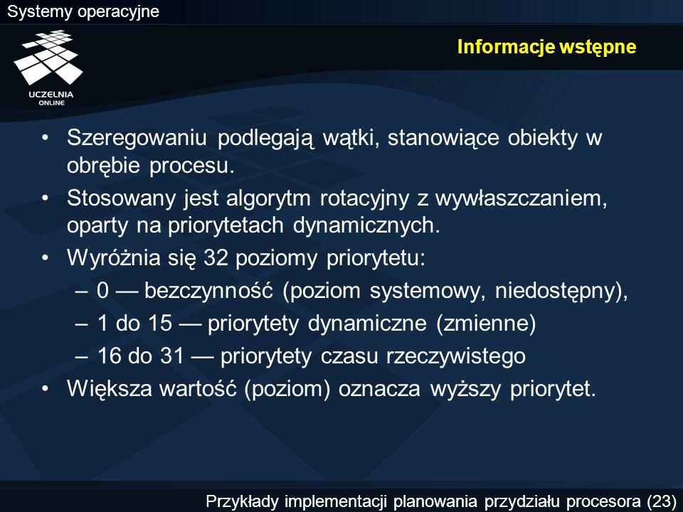 Systemy operacyjne Przykłady implementacji planowania przydziału procesora (23) Informacje wstępne Szeregowaniu podlegają wątki, stanowiące obiekty w obrębie procesu.