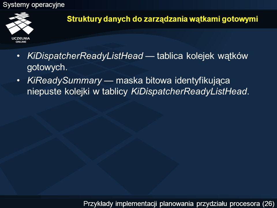 Systemy operacyjne Przykłady implementacji planowania przydziału procesora (26) Struktury danych do zarządzania wątkami gotowymi KiDispatcherReadyListHead — tablica kolejek wątków gotowych.