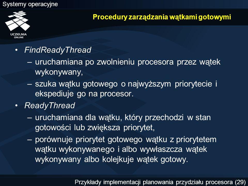 Systemy operacyjne Przykłady implementacji planowania przydziału procesora (29) Procedury zarządzania wątkami gotowymi FindReadyThread –uruchamiana po zwolnieniu procesora przez wątek wykonywany, –szuka wątku gotowego o najwyższym priorytecie i ekspediuje go na procesor.