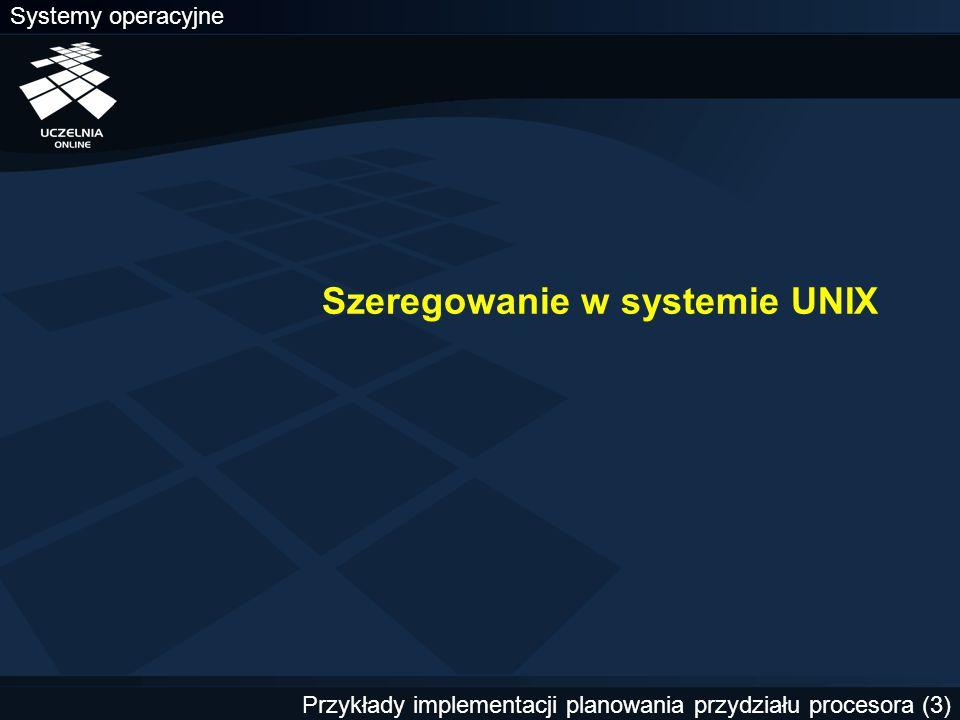 Systemy operacyjne Przykłady implementacji planowania przydziału procesora (3) Szeregowanie w systemie UNIX