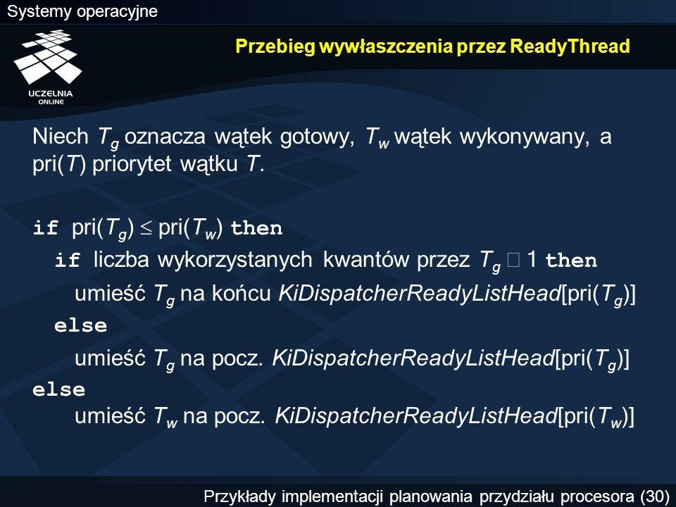 Systemy operacyjne Przykłady implementacji planowania przydziału procesora (30) Przebieg wywłaszczenia przez ReadyThread Niech T g oznacza wątek gotowy, T w wątek wykonywany, a pri(T) priorytet wątku T.