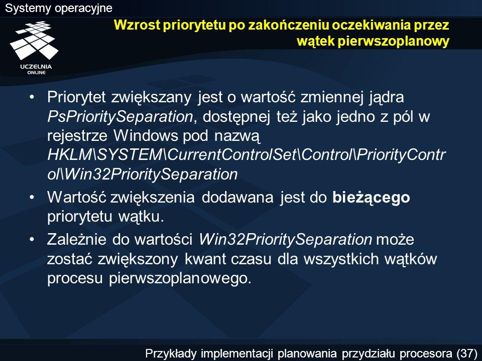 Systemy operacyjne Przykłady implementacji planowania przydziału procesora (37) Wzrost priorytetu po zakończeniu oczekiwania przez wątek pierwszoplanowy Priorytet zwiększany jest o wartość zmiennej jądra PsPrioritySeparation, dostępnej też jako jedno z pól w rejestrze Windows pod nazwą HKLM\SYSTEM\CurrentControlSet\Control\PriorityContr ol\Win32PrioritySeparation Wartość zwiększenia dodawana jest do bieżącego priorytetu wątku.