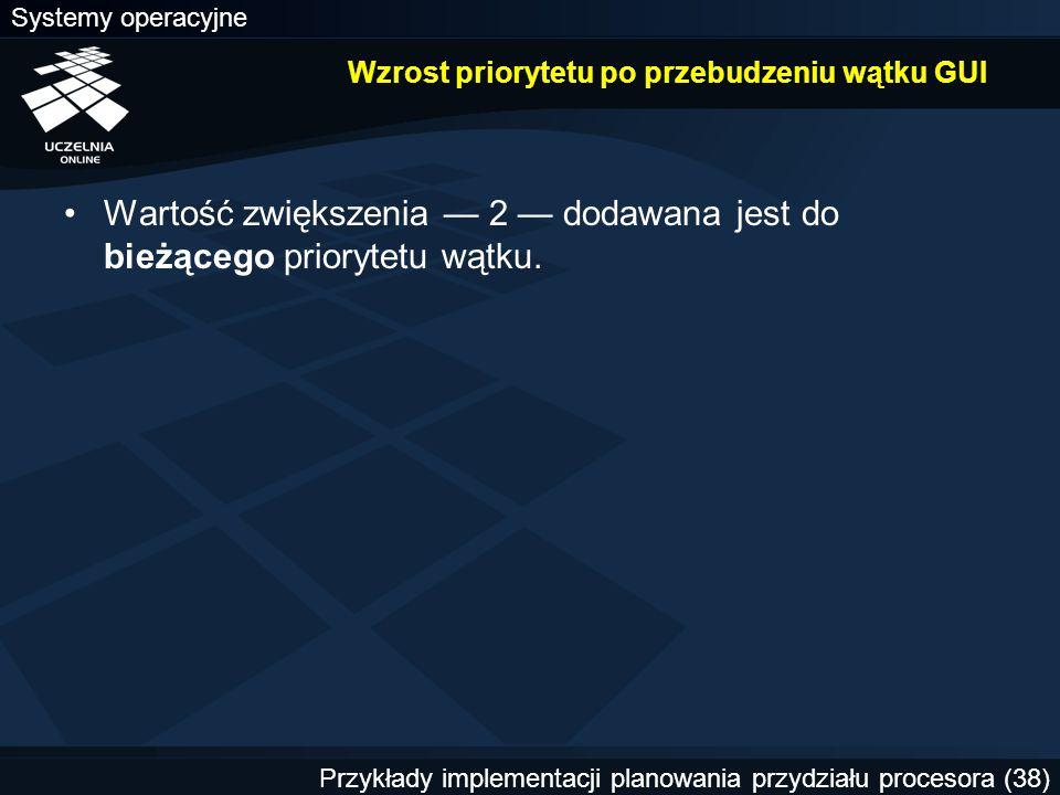 Systemy operacyjne Przykłady implementacji planowania przydziału procesora (38) Wzrost priorytetu po przebudzeniu wątku GUI Wartość zwiększenia — 2 —
