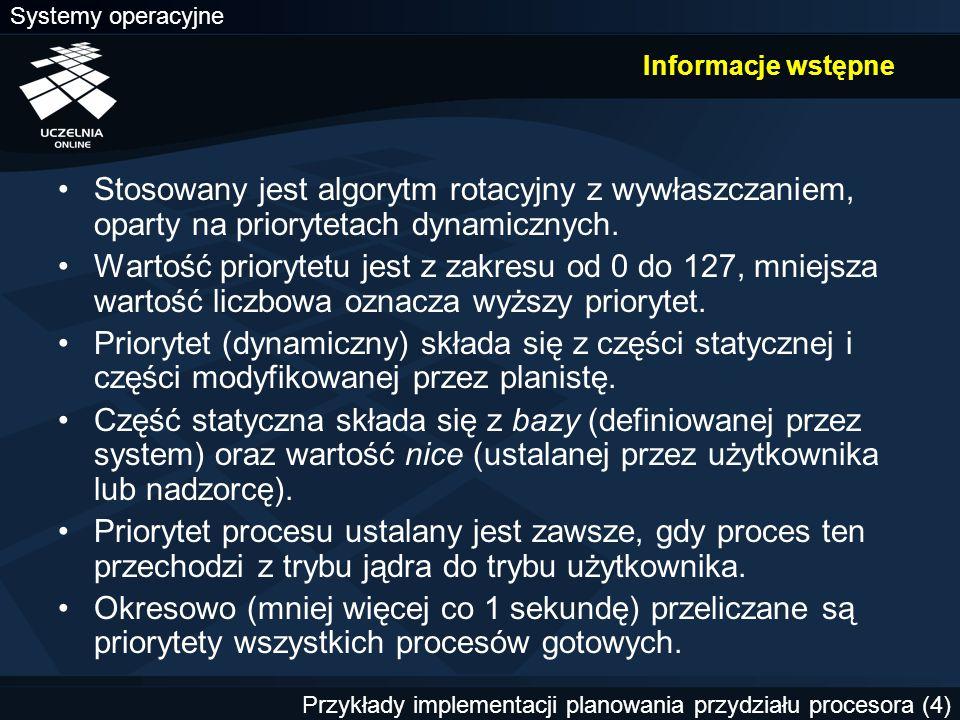 Systemy operacyjne Przykłady implementacji planowania przydziału procesora (25) Priorytet bazowy wątku 16 15 priorytet dynamiczny priorytet czasu rzeczywistego REALTIME_PRIORITY_CLASS HIGH_PRIORITY_CLASS ABOVE_NORMAL_PRIORITY_ CLASS NORMAL_PRIORITY_CLASS BELOW_NORMAL_PRIORITY_CLASS IDLE_PRIORITY_CLASS THREAD_PRIORITY_TIME_CRITICAL THREAD_PRIORITY_IDLE