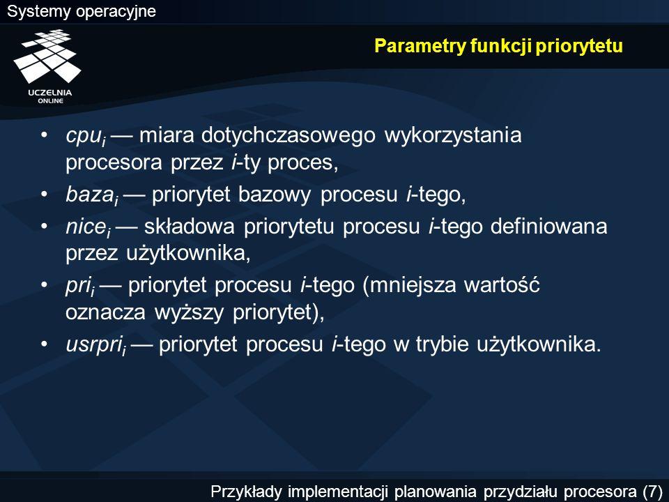 Systemy operacyjne Przykłady implementacji planowania przydziału procesora (7) Parametry funkcji priorytetu cpu i — miara dotychczasowego wykorzystania procesora przez i-ty proces, baza i — priorytet bazowy procesu i-tego, nice i — składowa priorytetu procesu i-tego definiowana przez użytkownika, pri i — priorytet procesu i-tego (mniejsza wartość oznacza wyższy priorytet), usrpri i — priorytet procesu i-tego w trybie użytkownika.