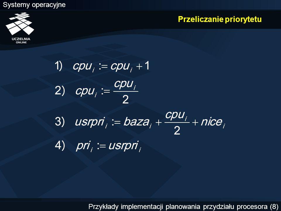 Systemy operacyjne Przykłady implementacji planowania przydziału procesora (19) Zmiana priorytetów dynamicznych Początkowy priorytet procesu zwykłego równy jest wartości nice.