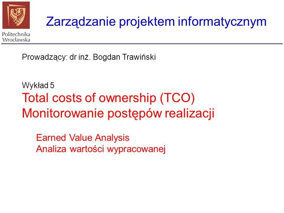 Zarządzanie projektem informatycznym Prowadzący: dr inż. Bogdan Trawiński Wykład 5 Total costs of ownership (TCO) Monitorowanie postępów realizacji Ea
