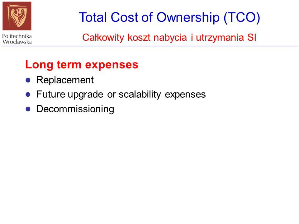 Total Cost of Ownership (TCO) Całkowity koszt nabycia i utrzymania SI Long term expenses Replacement Future upgrade or scalability expenses Decommissi