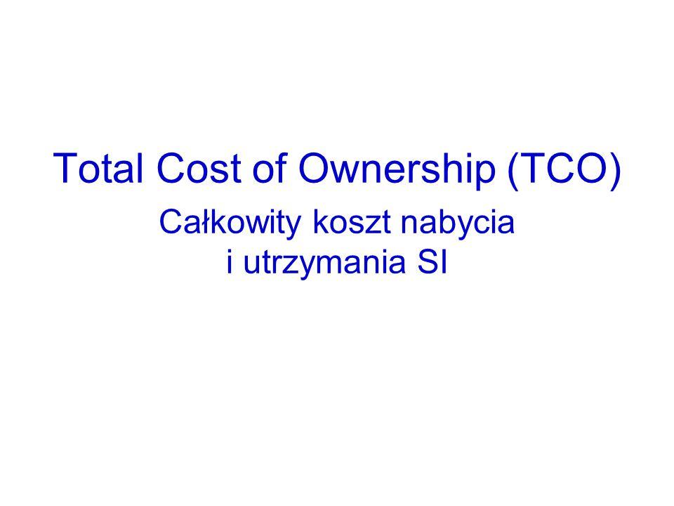 Total Cost of Ownership (TCO) Całkowity koszt nabycia i utrzymania SI TCO jest to całkowity koszt pozyskania, instalowania, użytkowania, utrzymywania i w końcu pozbycia się systemu informatycznego w przedsiębiorstwie na przestrzeni określonego czasu.