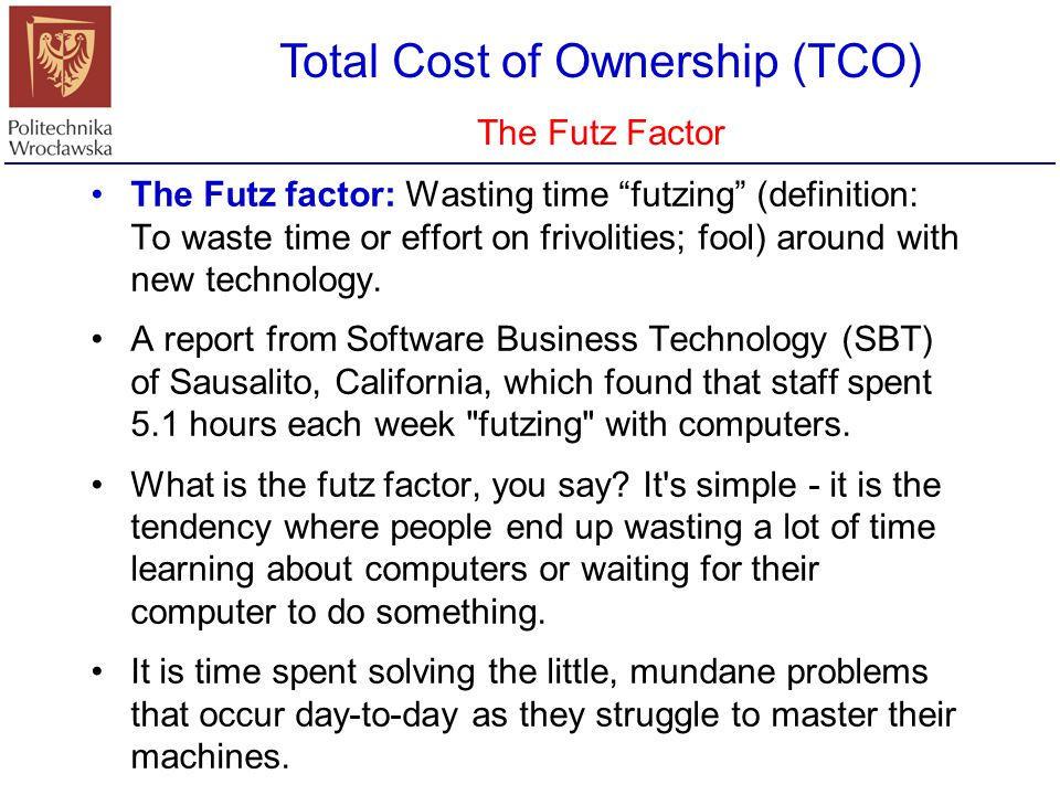 """Total Cost of Ownership (TCO) The Futz Factor The Futz factor: Wasting time """"futzing"""" (definition: To waste time or effort on frivolities; fool) aroun"""