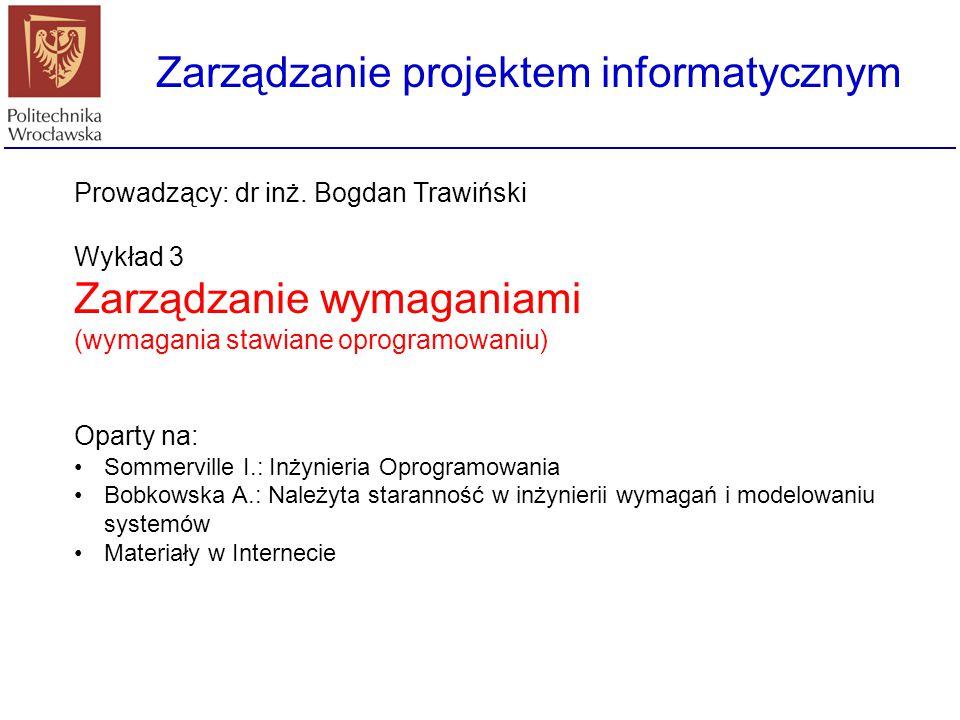 Zarządzanie projektem informatycznym Prowadzący: dr inż. Bogdan Trawiński Wykład 3 Zarządzanie wymaganiami (wymagania stawiane oprogramowaniu) Oparty