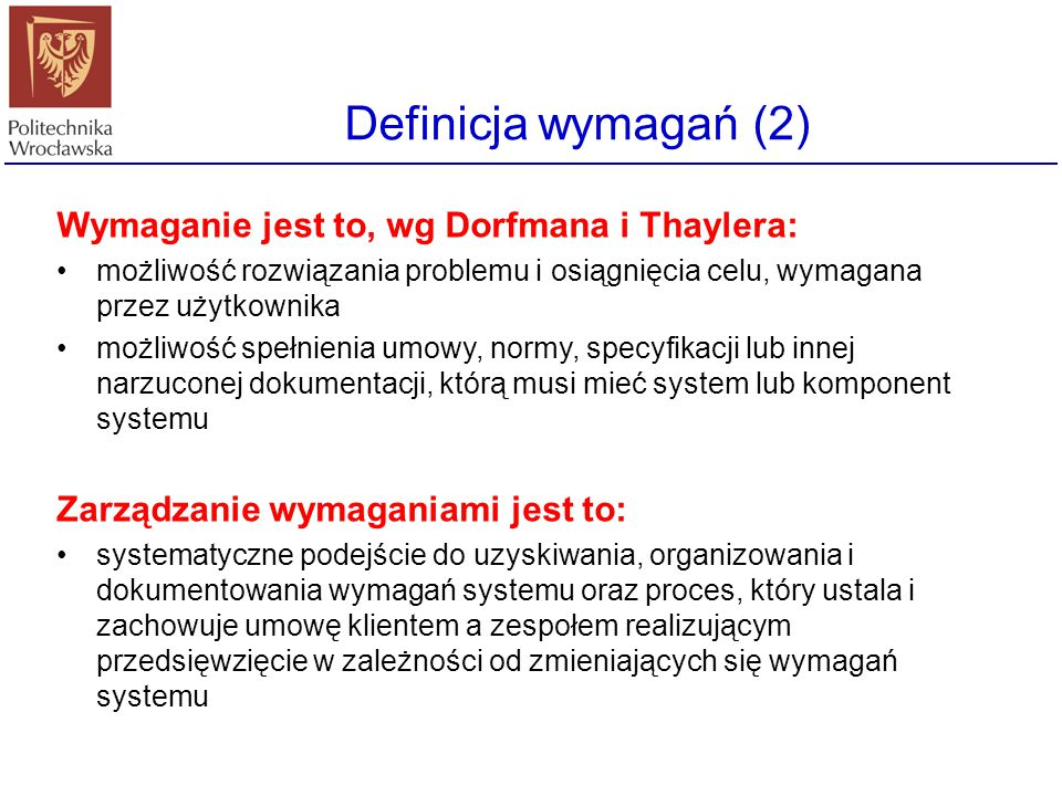 Definicja wymagań (2) Wymaganie jest to, wg Dorfmana i Thaylera: możliwość rozwiązania problemu i osiągnięcia celu, wymagana przez użytkownika możliwo