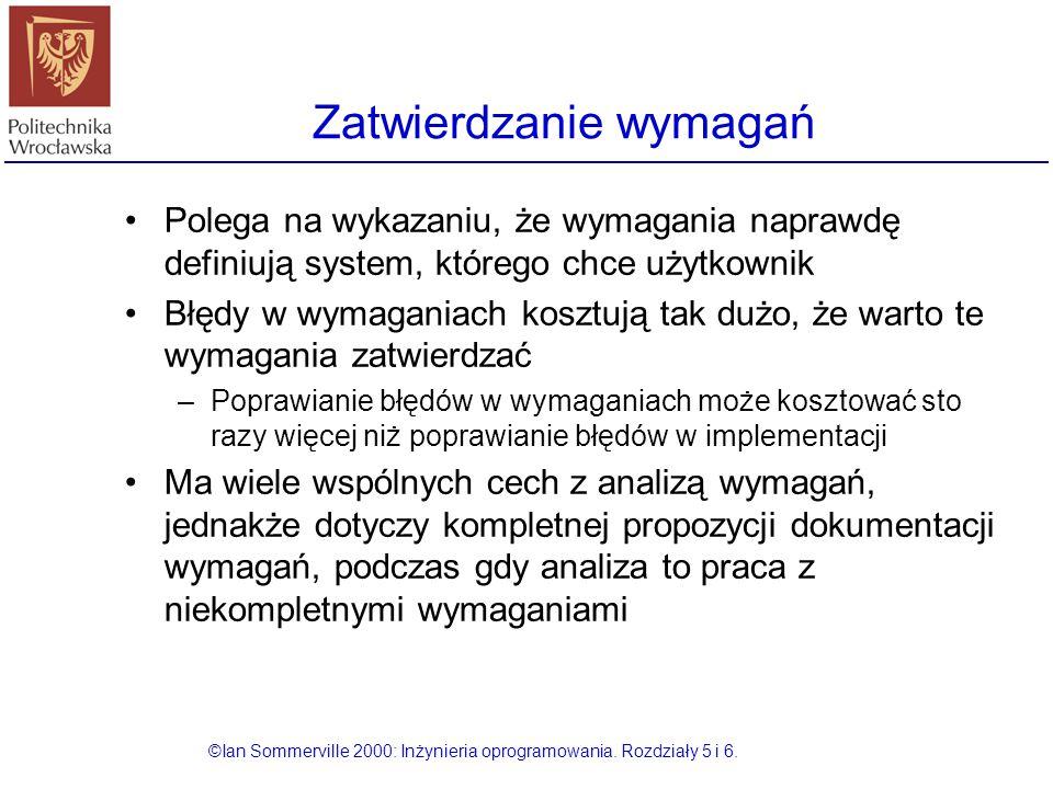 Zatwierdzanie wymagań ©Ian Sommerville 2000: Inżynieria oprogramowania. Rozdziały 5 i 6. Polega na wykazaniu, że wymagania naprawdę definiują system,