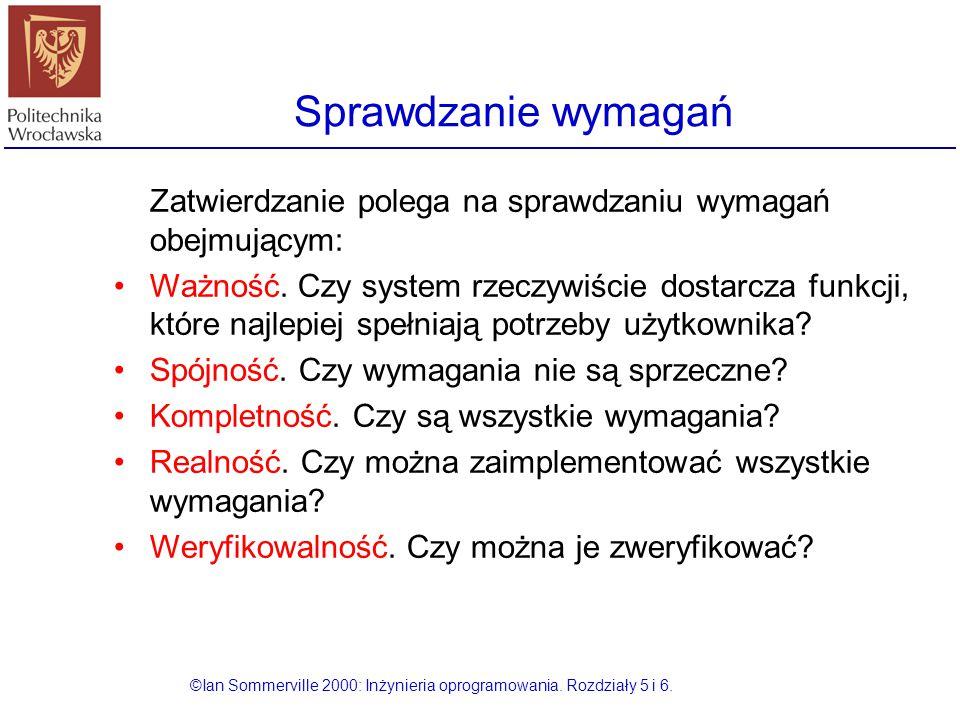 Sprawdzanie wymagań ©Ian Sommerville 2000: Inżynieria oprogramowania. Rozdziały 5 i 6. Zatwierdzanie polega na sprawdzaniu wymagań obejmującym: Ważnoś