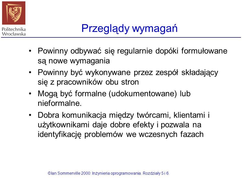 Przeglądy wymagań ©Ian Sommerville 2000: Inżynieria oprogramowania. Rozdziały 5 i 6. Powinny odbywać się regularnie dopóki formułowane są nowe wymagan