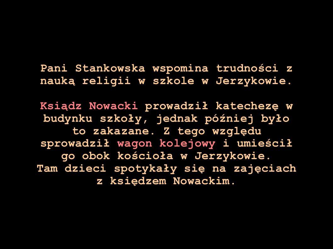 Pani Stankowska wspomina trudności z nauką religii w szkole w Jerzykowie. Ksiądz Nowacki prowadził katechezę w budynku szkoły, jednak później było to
