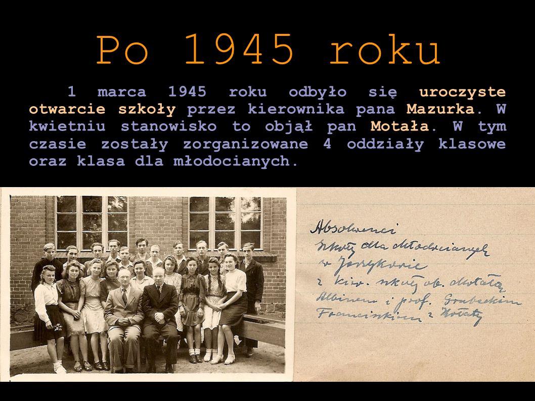 1 marca 1945 roku odbyło się uroczyste otwarcie szkoły przez kierownika pana Mazurka. W kwietniu stanowisko to objął pan Motała. W tym czasie zostały