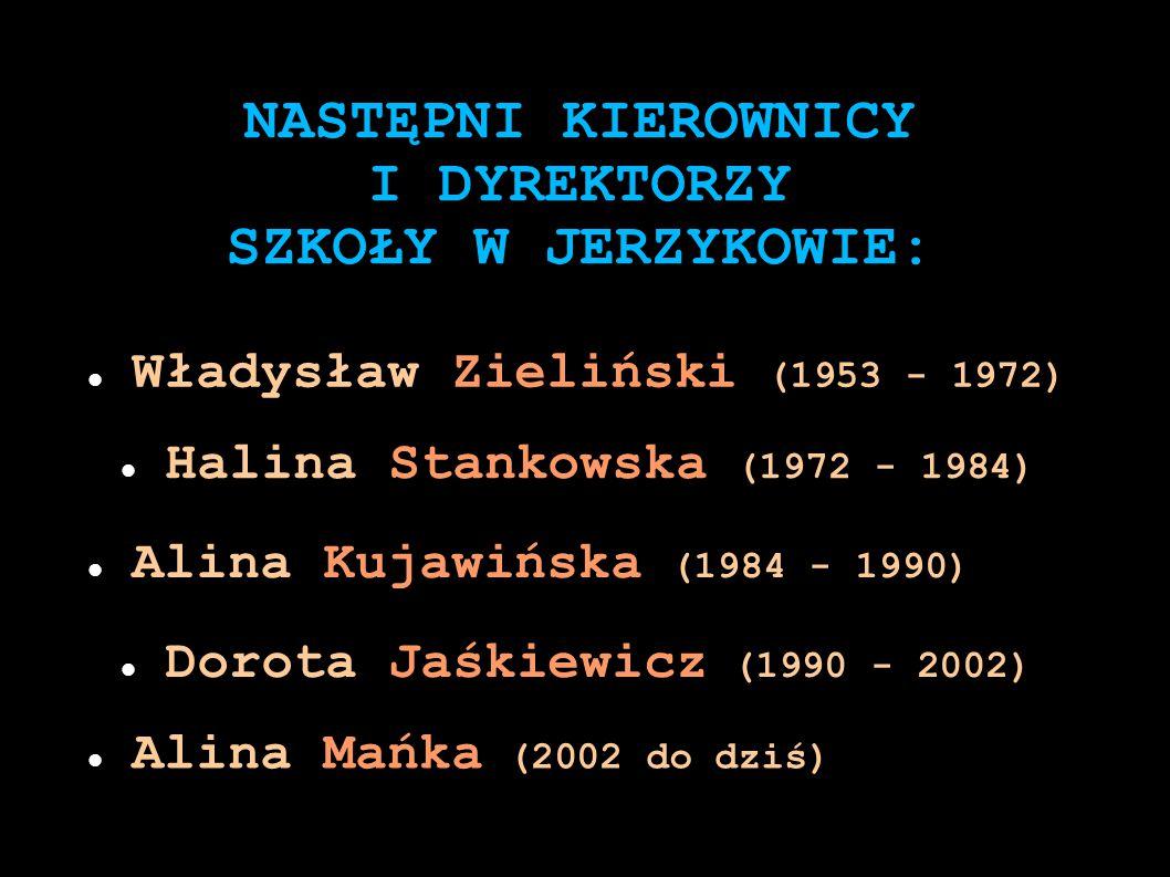 NASTĘPNI KIEROWNICY I DYREKTORZY SZKOŁY W JERZYKOWIE: Władysław Zieliński (1953 - 1972) Halina Stankowska (1972 - 1984) Alina Kujawińska (1984 - 1990)