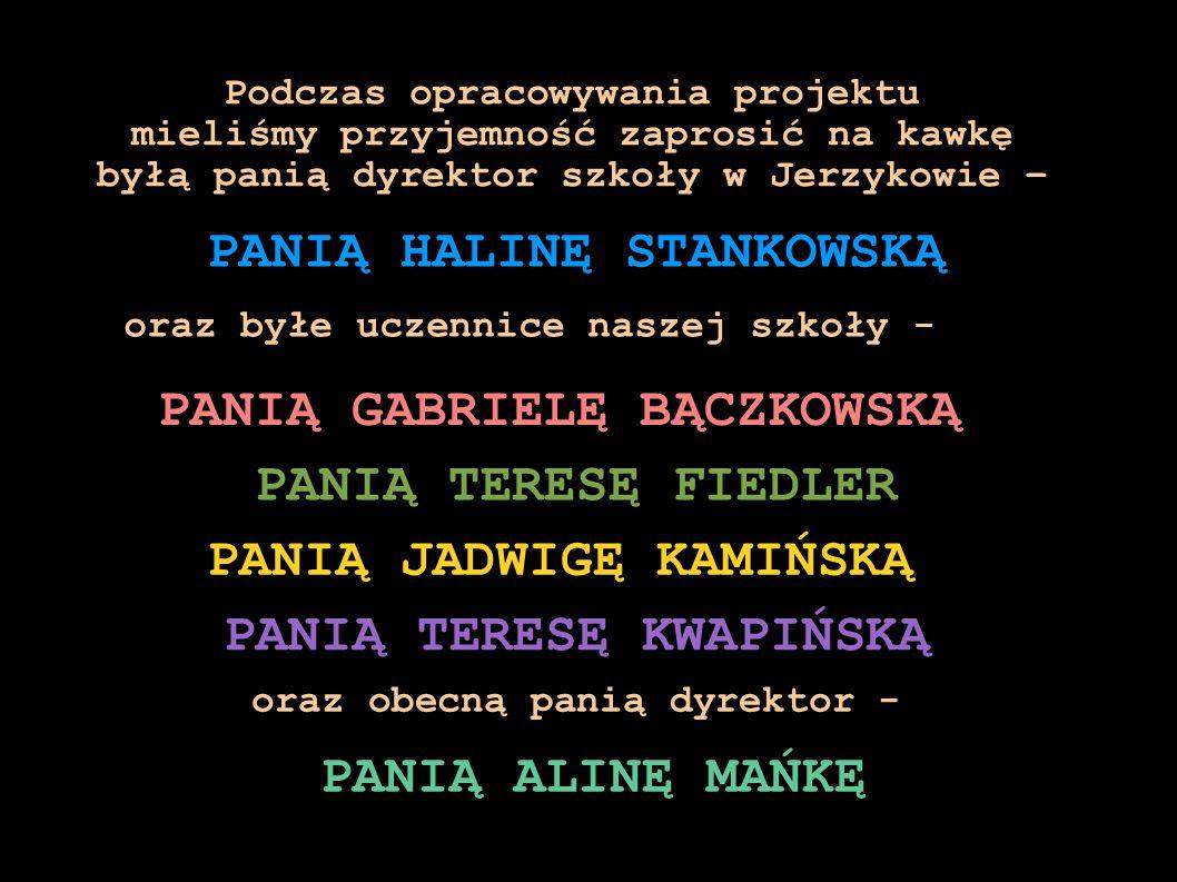 Podczas opracowywania projektu mieliśmy przyjemność zaprosić na kawkę byłą panią dyrektor szkoły w Jerzykowie – PANIĄ HALINĘ STANKOWSKĄ oraz byłe ucze