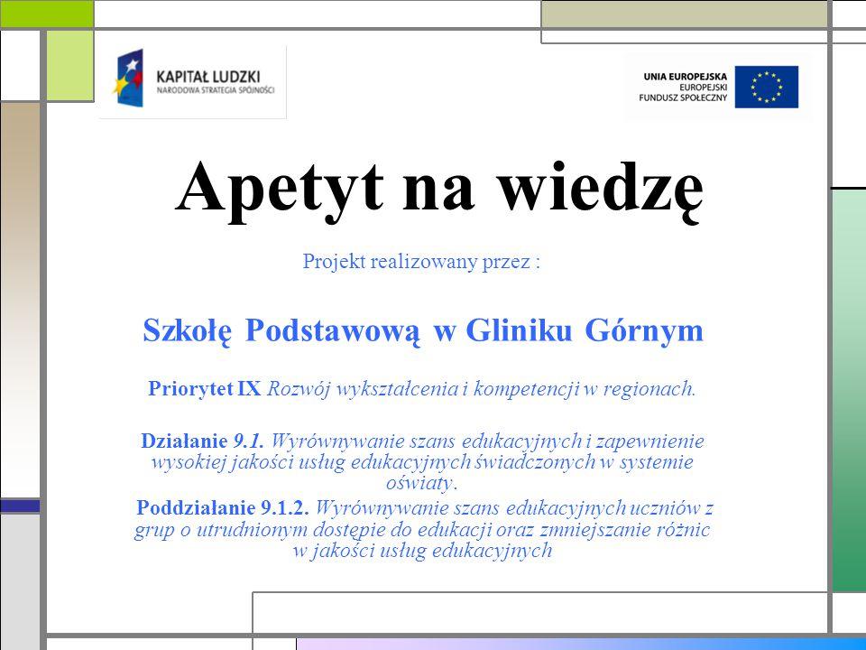 Apetyt na wiedzę Projekt realizowany przez : Szkołę Podstawową w Gliniku Górnym Priorytet IX Rozwój wykształcenia i kompetencji w regionach.
