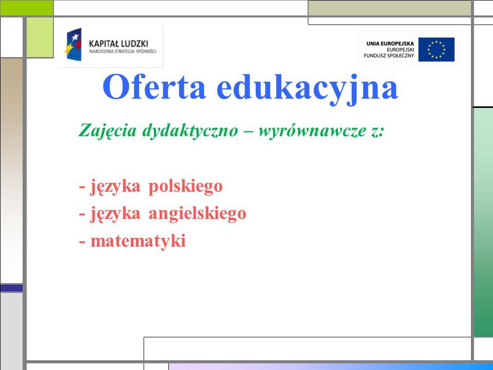 Oferta edukacyjna Zajęcia dydaktyczno – wyrównawcze z: - języka polskiego - języka angielskiego - matematyki