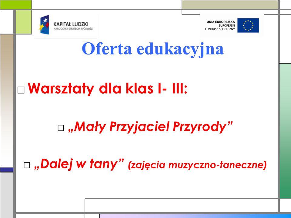 """Oferta edukacyjna □ Warsztaty dla klas I- III: □ """"Mały Przyjaciel Przyrody □ """"Dalej w tany (zajęcia muzyczno-taneczne)"""