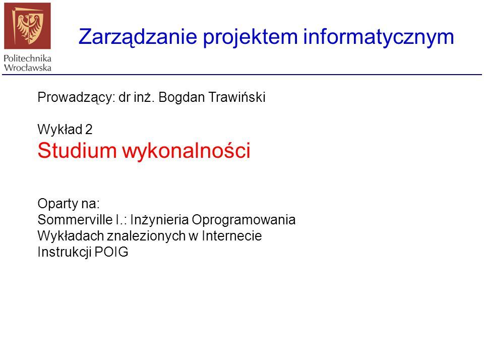 Zarządzanie projektem informatycznym Prowadzący: dr inż. Bogdan Trawiński Wykład 2 Studium wykonalności Oparty na: Sommerville I.: Inżynieria Oprogram
