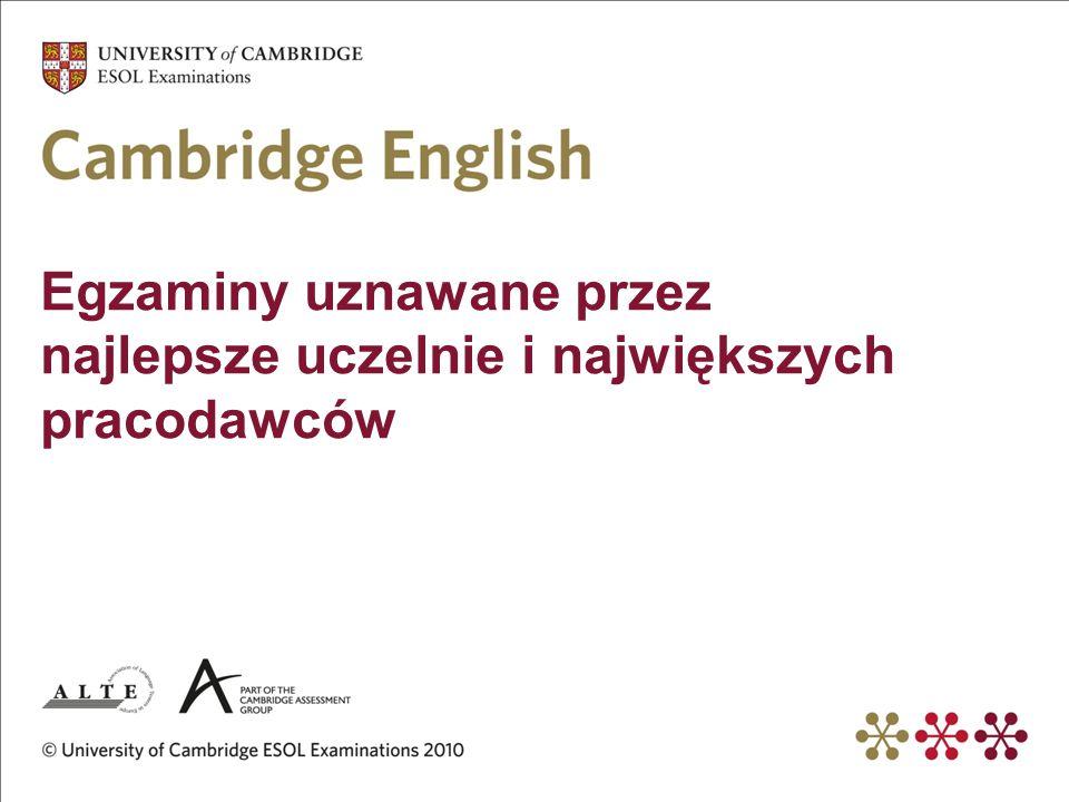 Egzaminy Cambridge to… 3,5 miliona kandydatów rocznie Uznawane przez 12.000 instytucji na świecie Zdawane w ponad 130 krajach 2500 centrów egzaminacyjnych na świecie Ponad 40 centrów egzaminacyjnych w Polsce Precyzyjna ocena poziomu językowego (rozszerzona certyfikacja)
