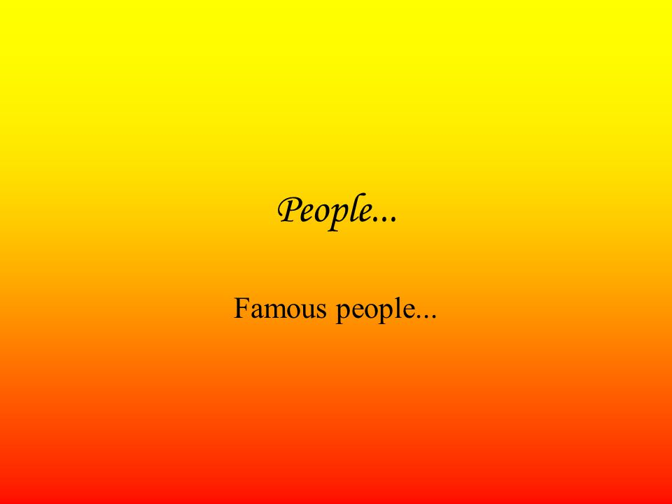 People... Famous people...