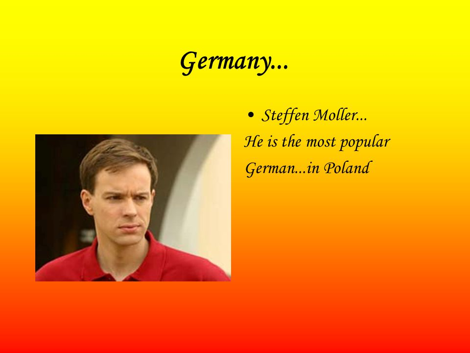 Germany... Steffen Moller... He is the most popular German...in Poland