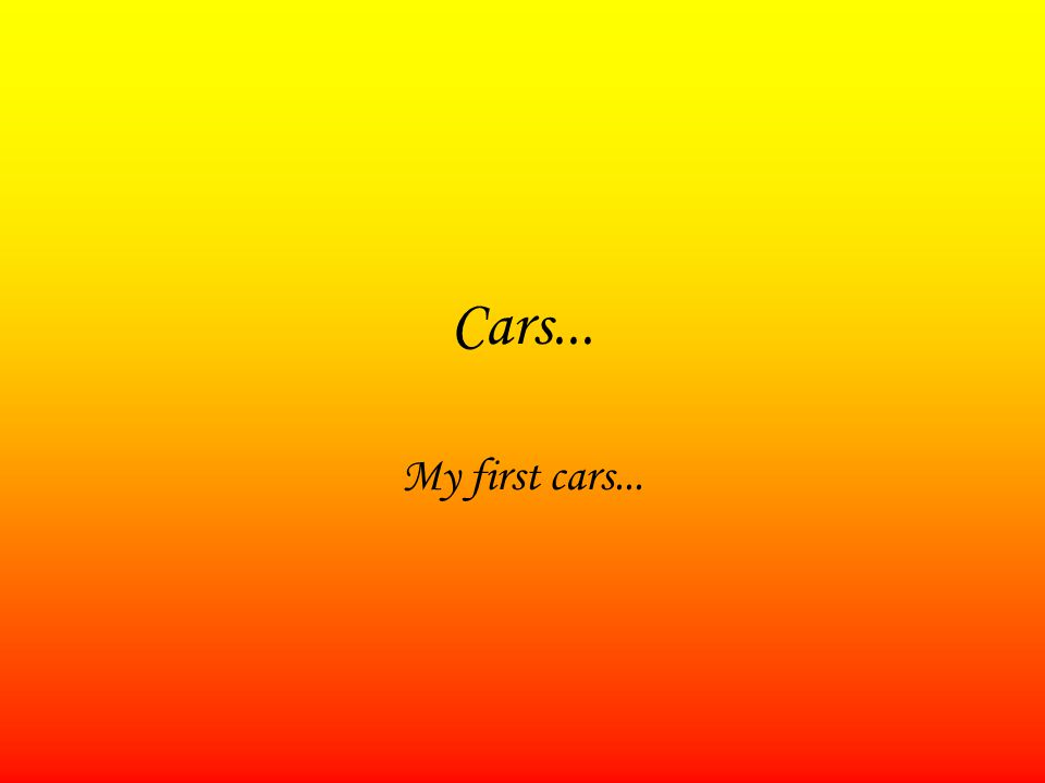 Cars... My first cars...