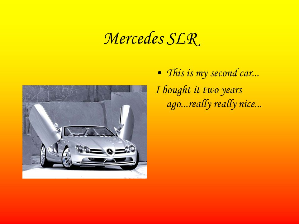 Mercedes SLR This is my second car... I bought it two years ago...really really nice...