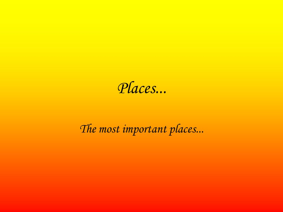 Places... The most important places...
