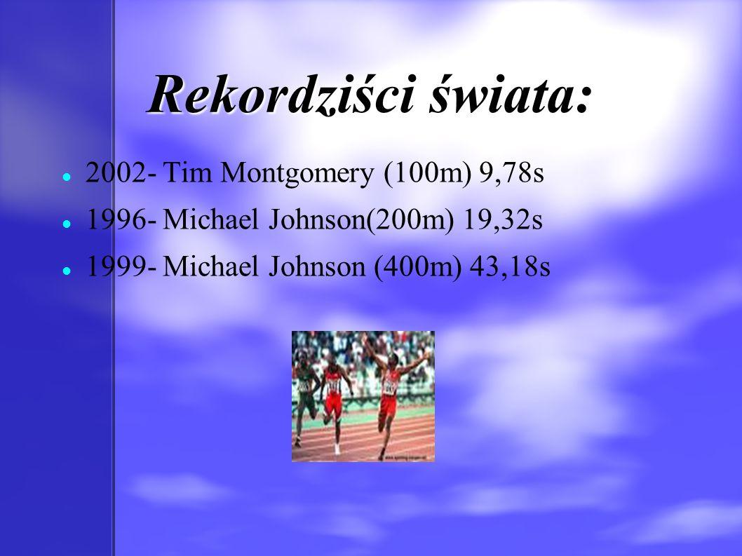 Rekordziści świata: 2002- Tim Montgomery (100m) 9,78s 1996- Michael Johnson(200m) 19,32s 1999- Michael Johnson (400m) 43,18s
