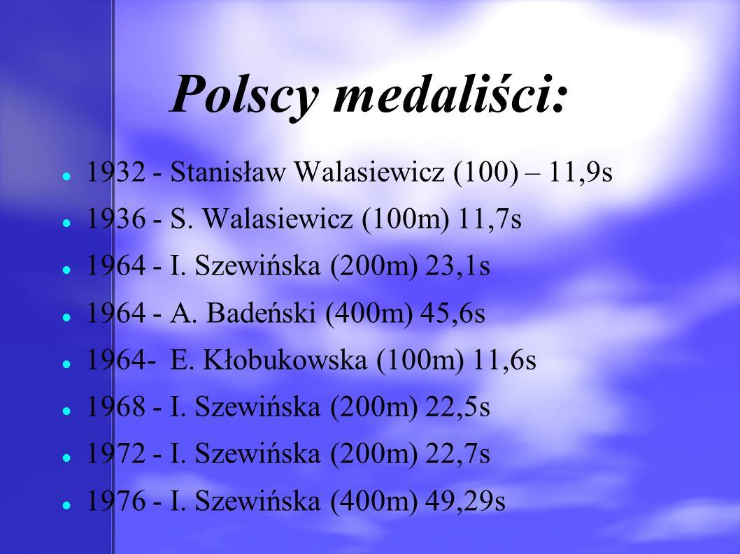 Polscy medaliści: 1932 - Stanisław Walasiewicz (100) – 11,9s 1936 - S. Walasiewicz (100m) 11,7s 1964 - I. Szewińska (200m) 23,1s 1964 - A. Badeński (4
