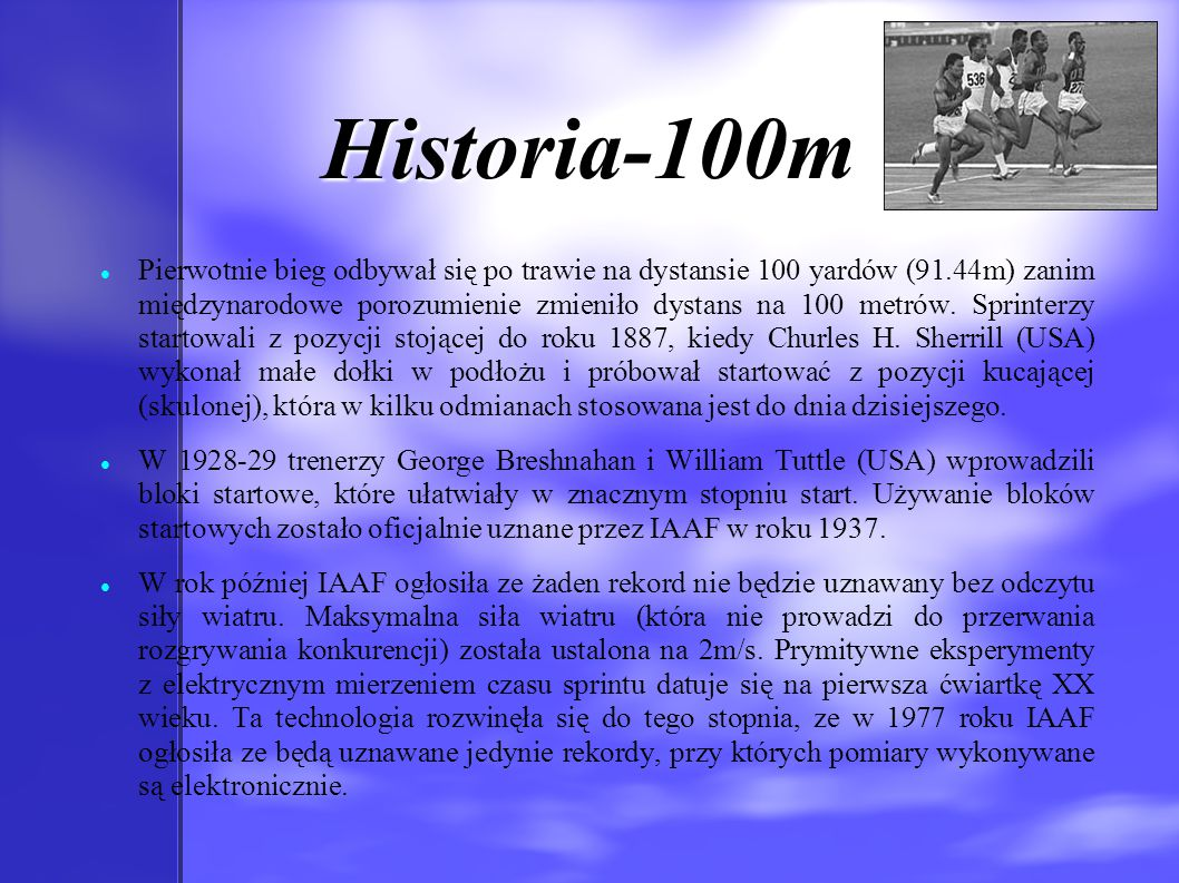 Historia-100m Pierwotnie bieg odbywał się po trawie na dystansie 100 yardów (91.44m) zanim międzynarodowe porozumienie zmieniło dystans na 100 metrów.