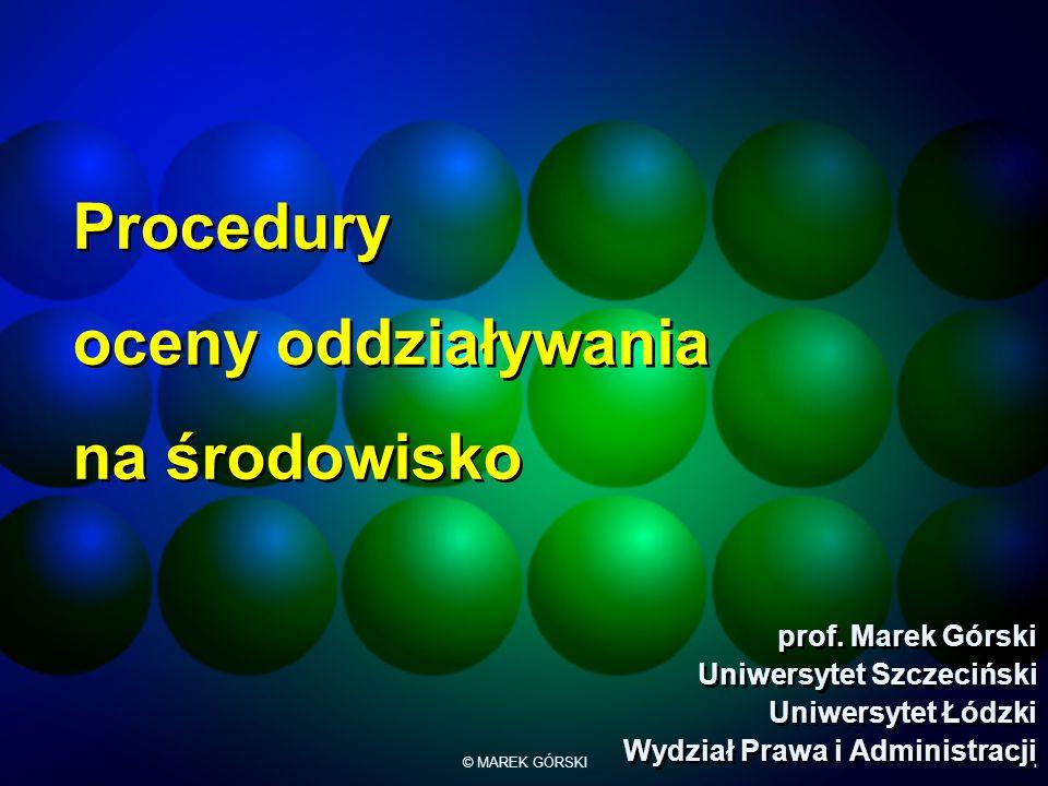 © MAREK GÓRSKI1 Procedury oceny oddziaływania na środowisko prof. Marek Górski Uniwersytet Szczeciński Uniwersytet Łódzki Wydział Prawa i Administracj