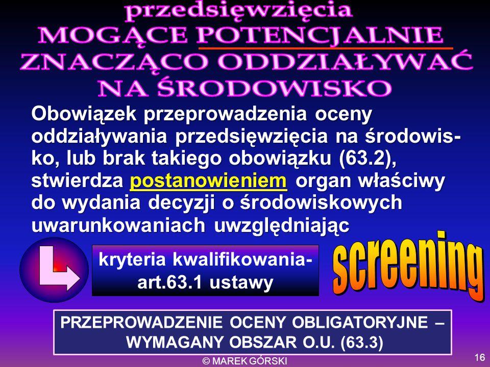 © MAREK GÓRSKI 16 Obowiązek przeprowadzenia oceny oddziaływania przedsięwzięcia na środowis- ko, lub brak takiego obowiązku (63.2), stwierdza postanow