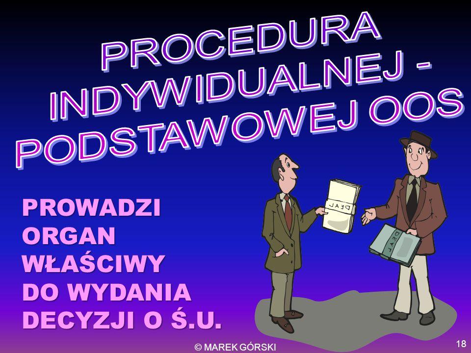 © MAREK GÓRSKI 18 PROWADZI ORGAN WŁAŚCIWY DO WYDANIA DECYZJI O Ś.U.