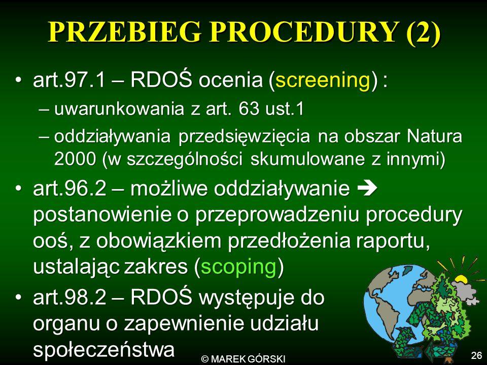 © MAREK GÓRSKI 26 PRZEBIEG PROCEDURY (2) art.97.1 – RDOŚ ocenia (screening) :art.97.1 – RDOŚ ocenia (screening) : –uwarunkowania z art. 63 ust.1 –oddz