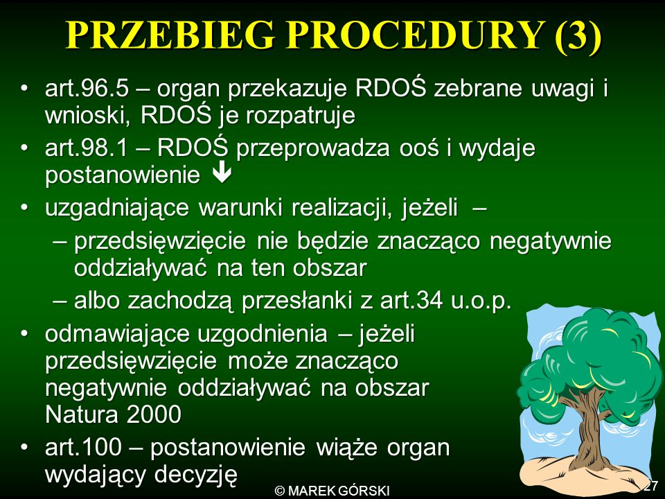 © MAREK GÓRSKI 27 PRZEBIEG PROCEDURY (3) art.96.5 – organ przekazuje RDOŚ zebrane uwagi i wnioski, RDOŚ je rozpatrujeart.96.5 – organ przekazuje RDOŚ